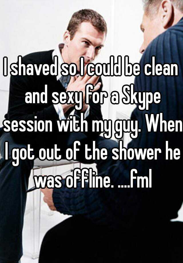 I shaved so I could be clean and sexy for a Skype session with my guy. When I got out of the shower he was offline. ....fml