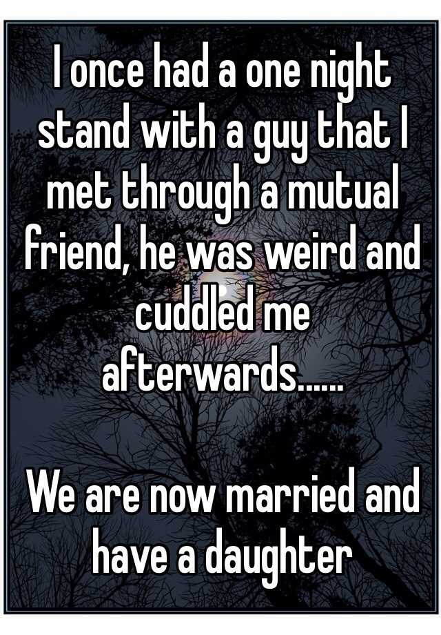 I once had a one night stand with a guy that I met through a mutual friend, he was weird and cuddled me afterwards......  We are now married and have a daughter
