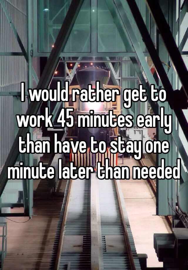 I would rather get to work 45 minutes early than have to stay one minute later than needed