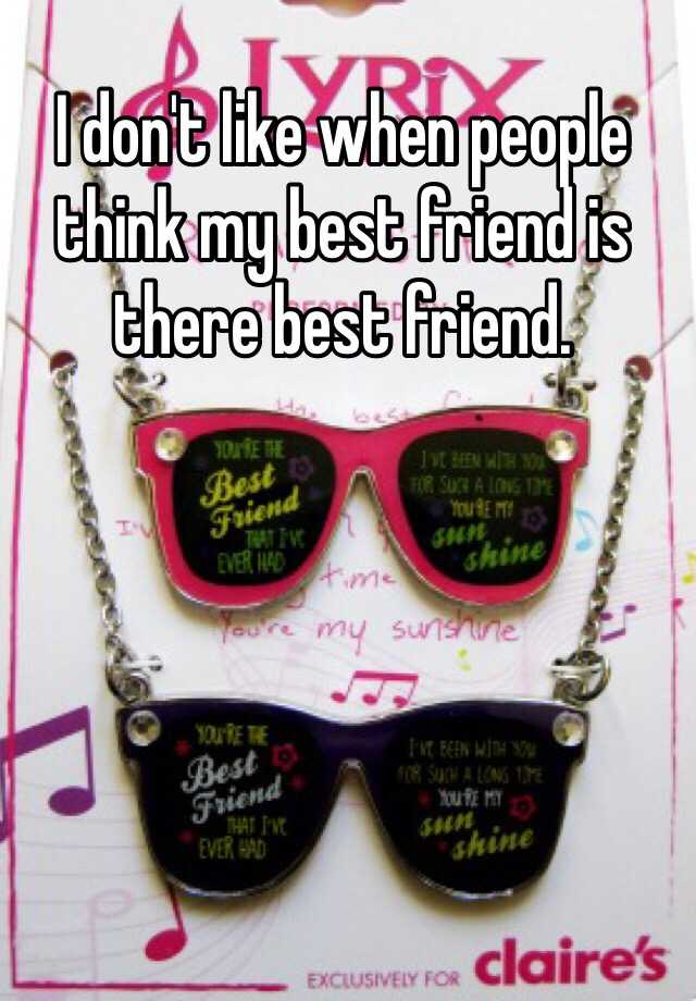I don't like when people think my best friend is there best friend.