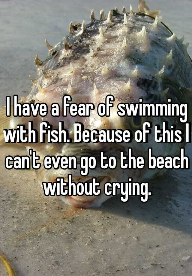 I have a fear of swimming with fish. Because of this I can't even go to the beach without crying.
