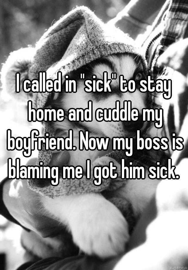 "I called in ""sick"" to stay home and cuddle my boyfriend. Now my boss is blaming me I got him sick."