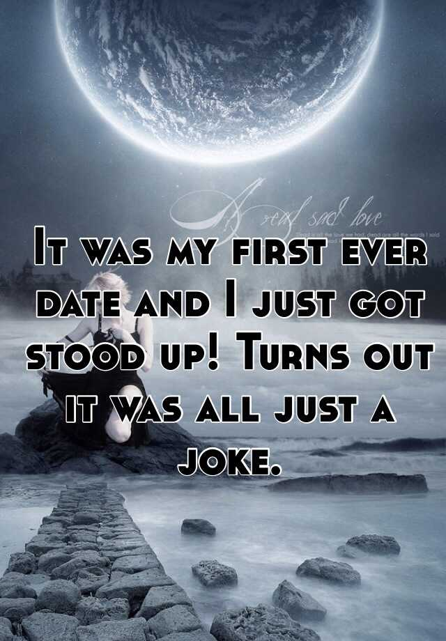 It was my first ever date and I just got stood up! Turns out it was all just a joke.