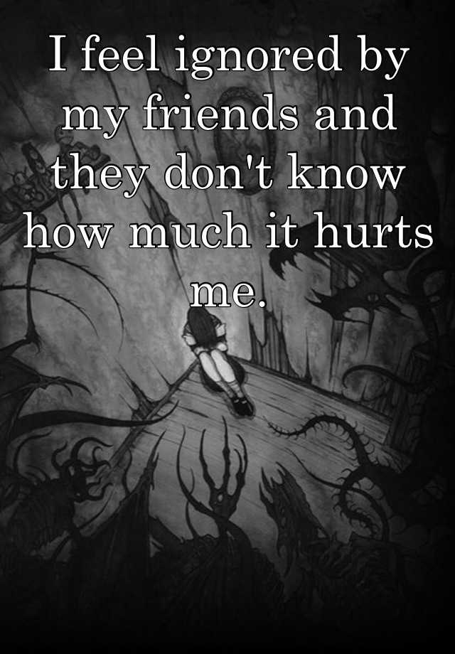 I feel ignored by my friends and they don't know how much it hurts me.