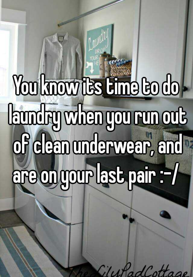 You know its time to do laundry when you run out of clean underwear, and are on your last pair :-/