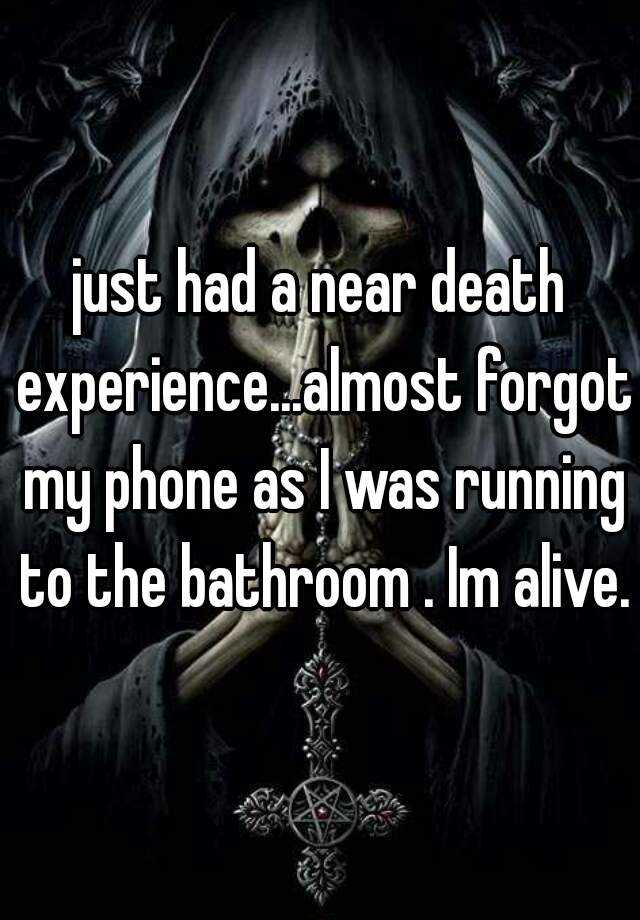 just had a near death experience...almost forgot my phone as I was running to the bathroom . Im alive.
