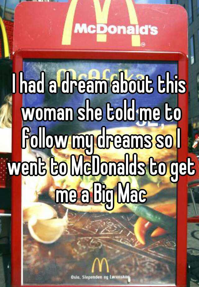 I had a dream about this woman she told me to follow my dreams so I went to McDonalds to get me a Big Mac