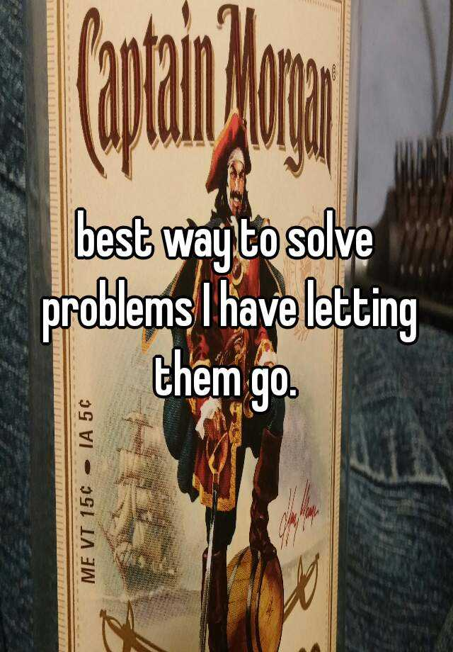 best way to solve problems I have letting them go.
