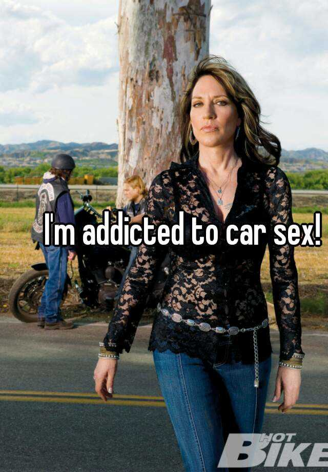I'm addicted to car sex!
