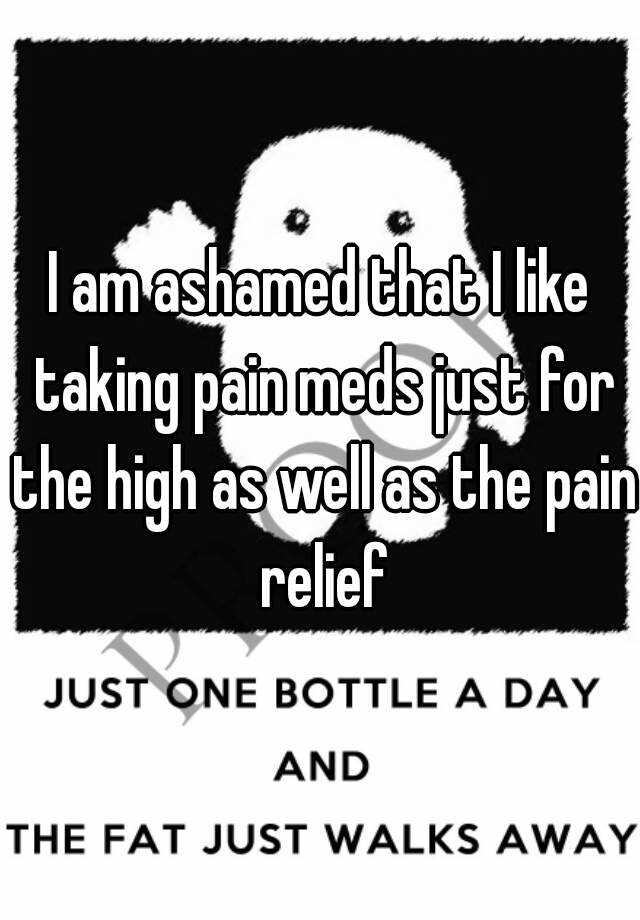 I am ashamed that I like taking pain meds just for the high as well as the pain relief