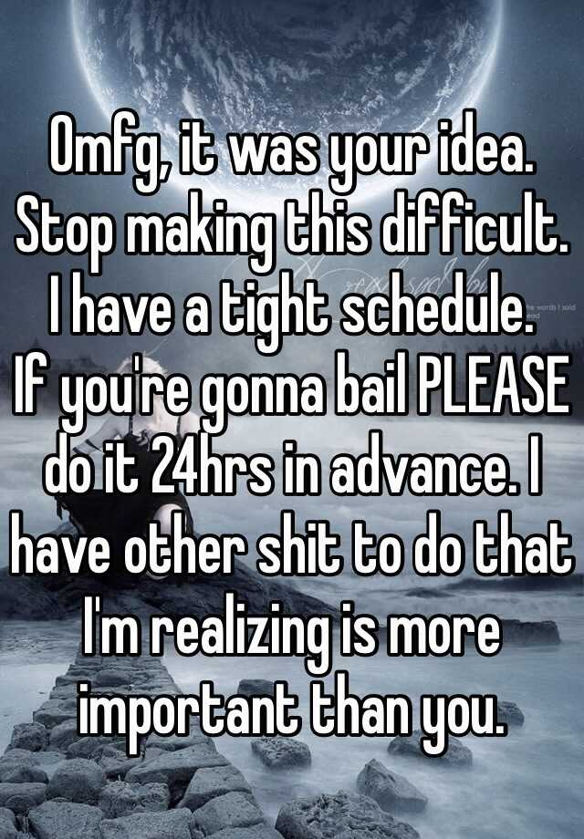Omfg, it was your idea. Stop making this difficult. I have a tight schedule. If you're gonna bail PLEASE do it 24hrs in advance. I have other shit to do that I'm realizing is more important than you.