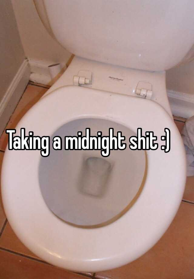 Taking a midnight shit :)