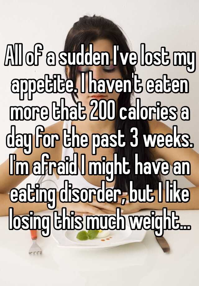 All of a sudden I've lost my appetite. I haven't eaten more that 200 calories a day for the past 3 weeks. I'm afraid I might have an eating disorder, but I like losing this much weight...