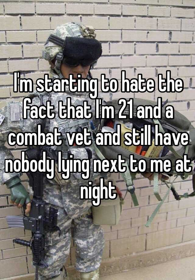 I'm starting to hate the fact that I'm 21 and a combat vet and still have nobody lying next to me at night