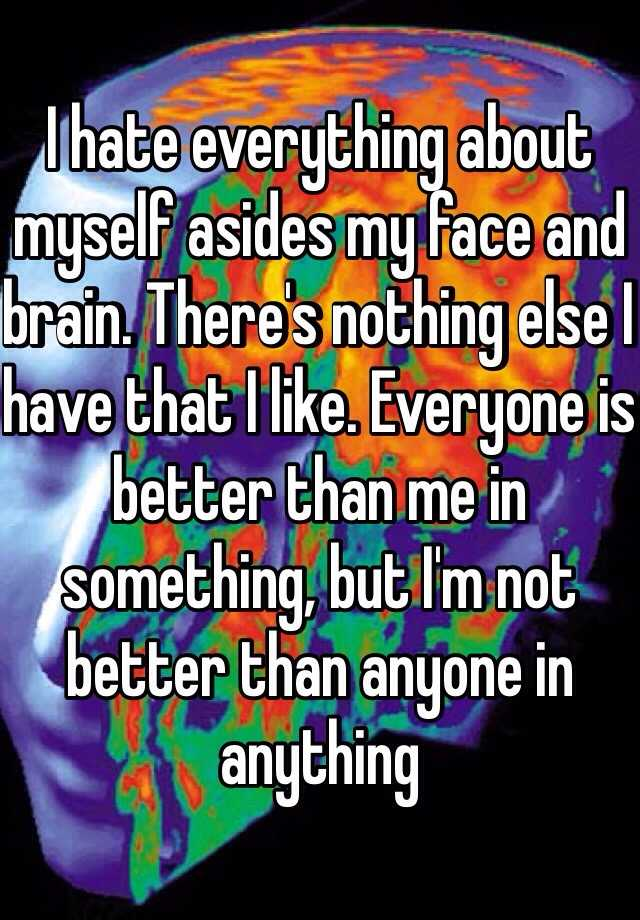 I hate everything about myself asides my face and brain. There's nothing else I have that I like. Everyone is better than me in something, but I'm not better than anyone in anything