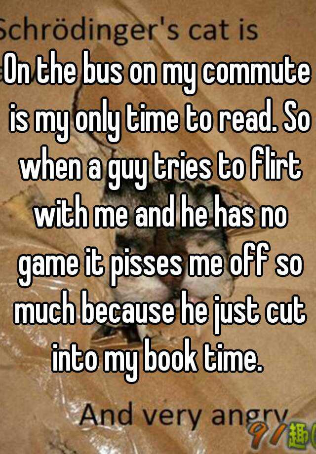 On the bus on my commute is my only time to read. So when a guy tries to flirt with me and he has no game it pisses me off so much because he just cut into my book time.