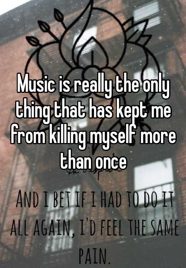 Music is really the only thing that has kept me from killing myself more than once