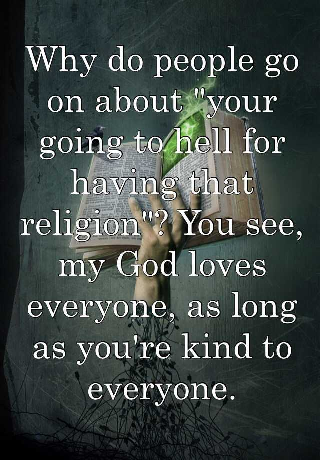 """Why do people go on about """"your going to hell for having that religion""""? You see, my God loves everyone, as long as you're kind to everyone."""
