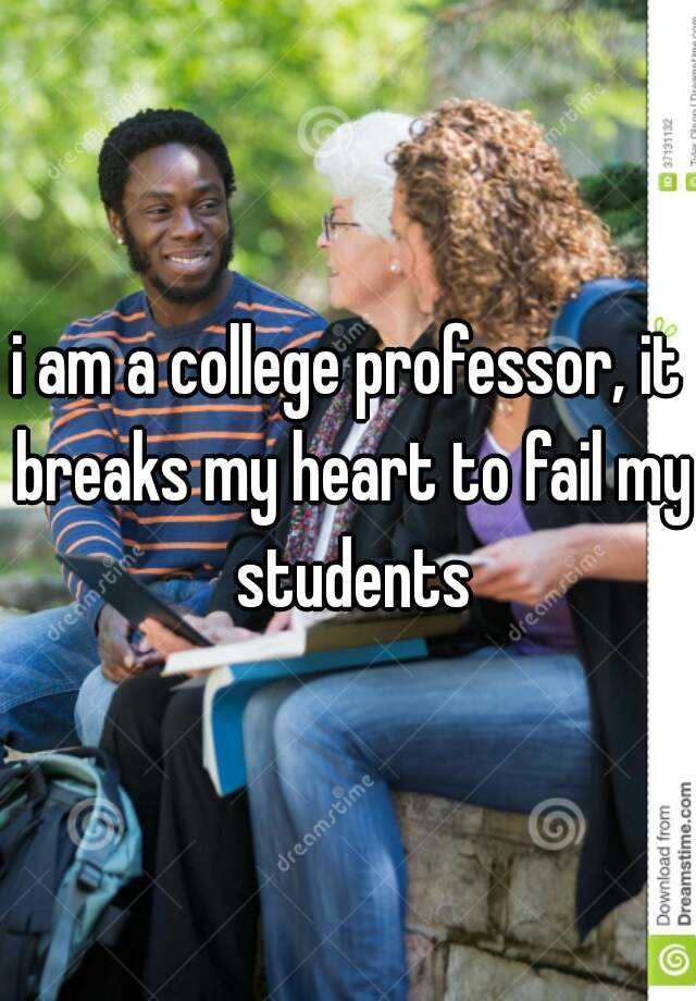 i am a college professor, it breaks my heart to fail my students