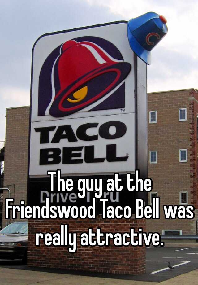 The guy at the Friendswood Taco Bell was really attractive.