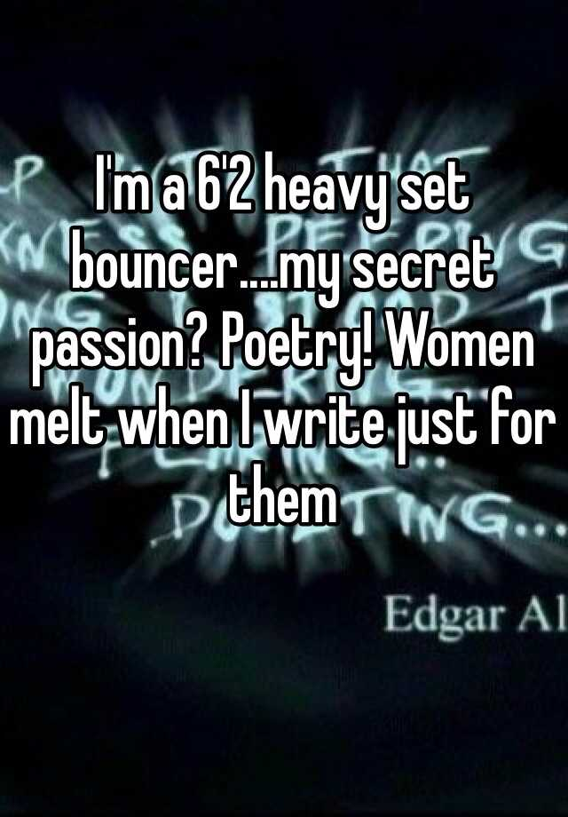 I'm a 6'2 heavy set bouncer....my secret passion? Poetry! Women melt when I write just for them