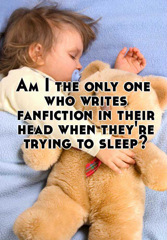 Am I the only one who writes fanfiction in their head when they're trying to sleep?
