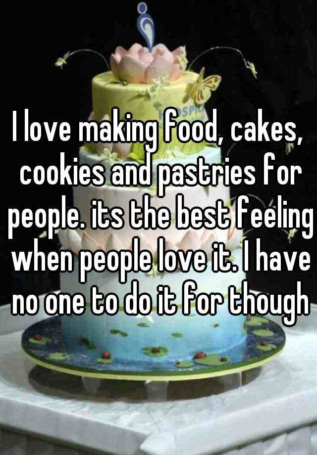 I love making food, cakes, cookies and pastries for people. its the best feeling when people love it. I have no one to do it for though