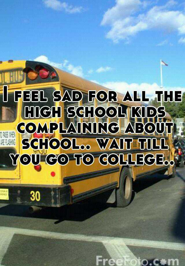 I feel sad for all the high school kids complaining about school.. wait till you go to college..