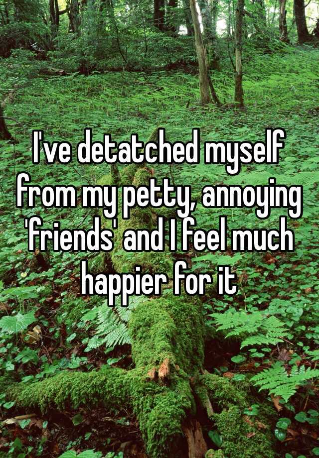I've detatched myself from my petty, annoying 'friends' and I feel much happier for it