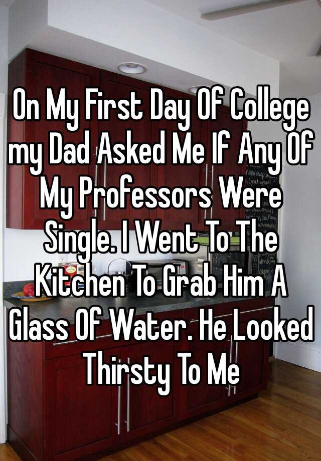 On My First Day Of College my Dad Asked Me If Any Of My Professors Were Single. I Went To The Kitchen To Grab Him A Glass Of Water. He Looked Thirsty To Me