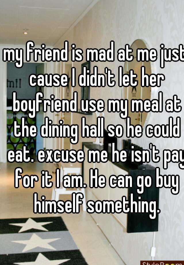 my friend is mad at me just cause I didn't let her boyfriend use my meal at the dining hall so he could eat. excuse me he isn't pay for it I am. He can go buy himself something.