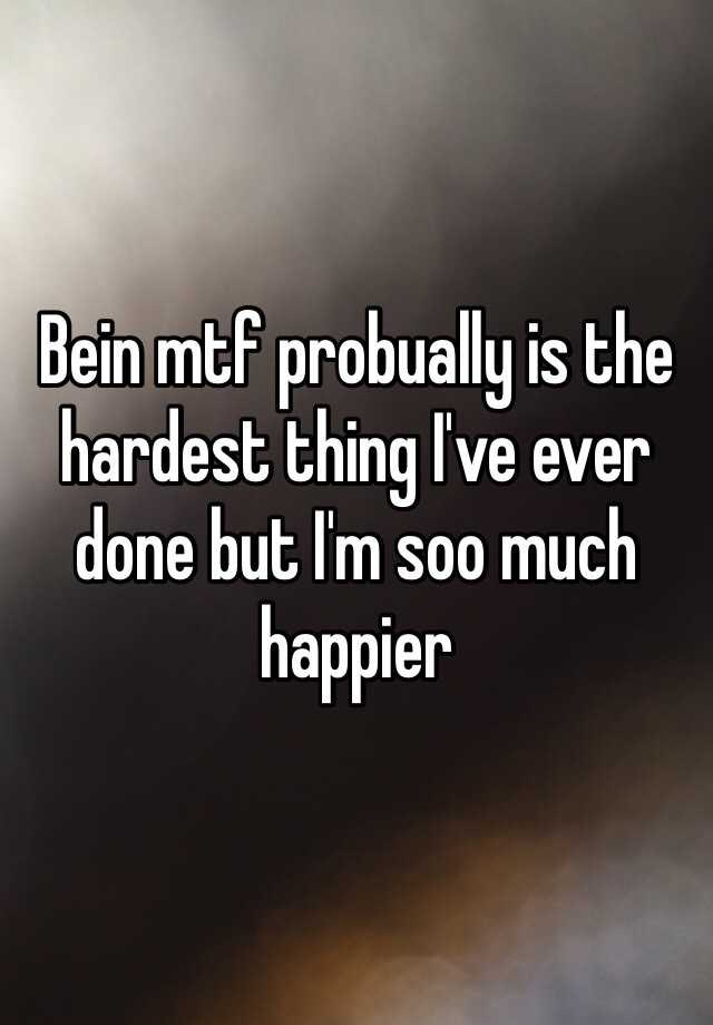Bein mtf probually is the hardest thing I've ever done but I'm soo much happier