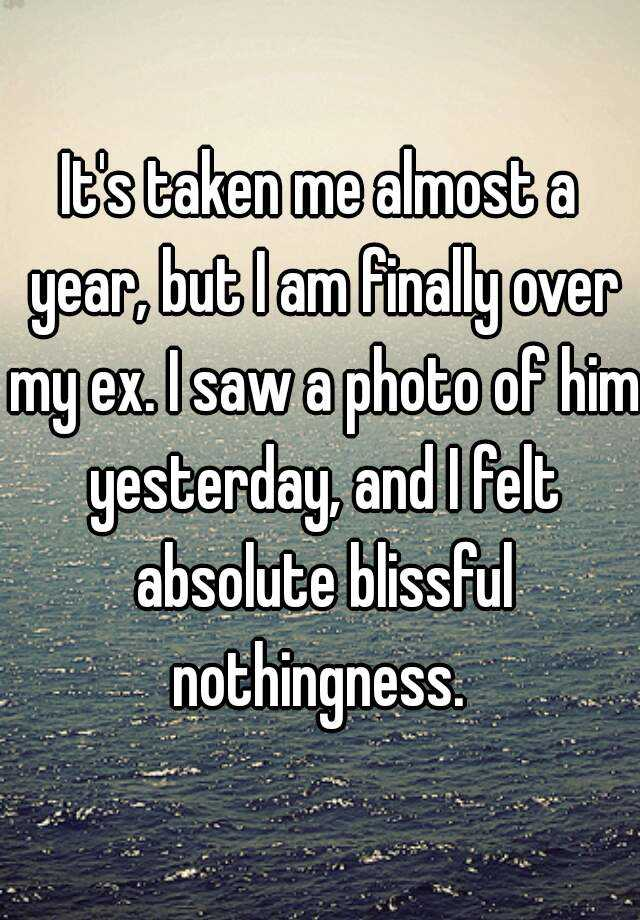 It's taken me almost a year, but I am finally over my ex. I saw a photo of him yesterday, and I felt absolute blissful nothingness.