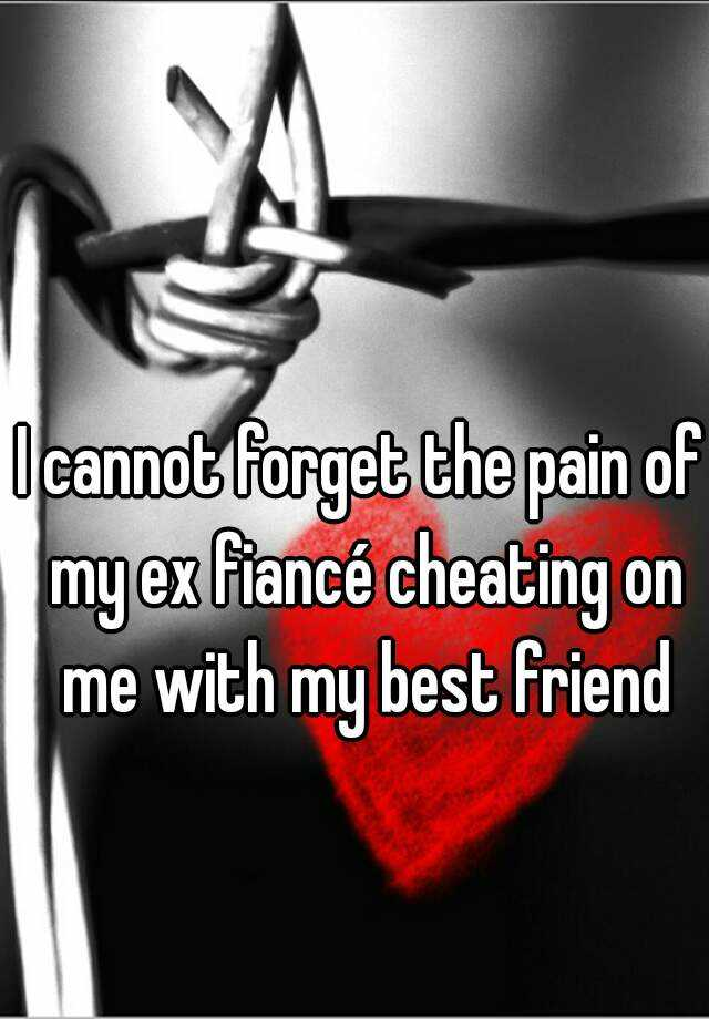 I cannot forget the pain of my ex fiancé cheating on me with my best friend