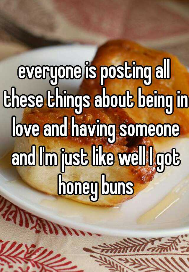 everyone is posting all these things about being in love and having someone and I'm just like well I got honey buns