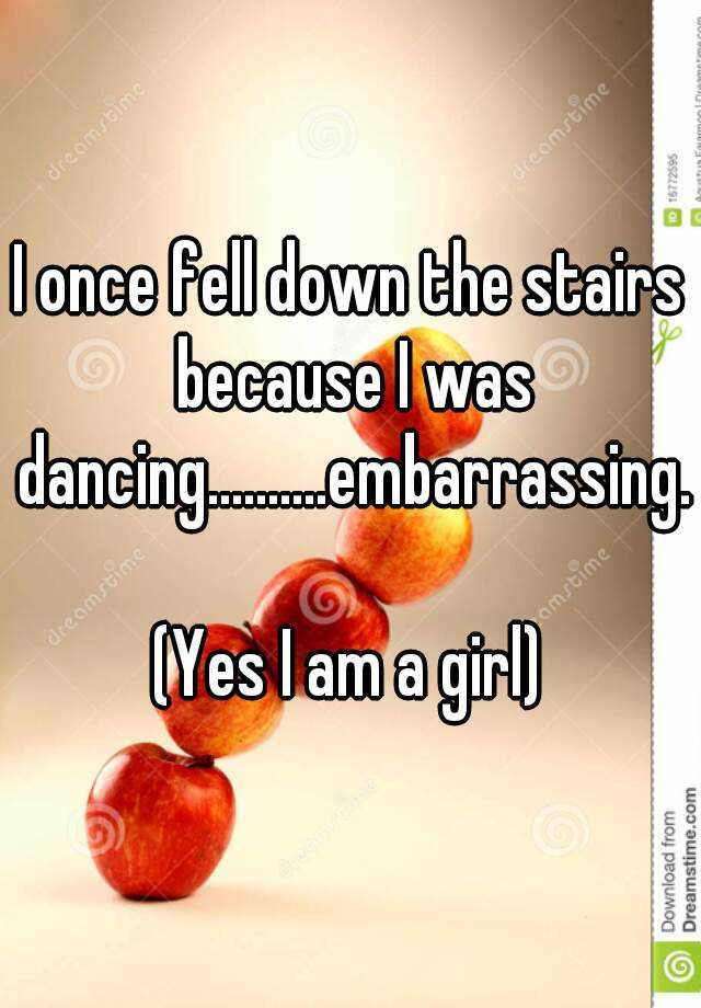 I once fell down the stairs because I was dancing..........embarrassing.   (Yes I am a girl)