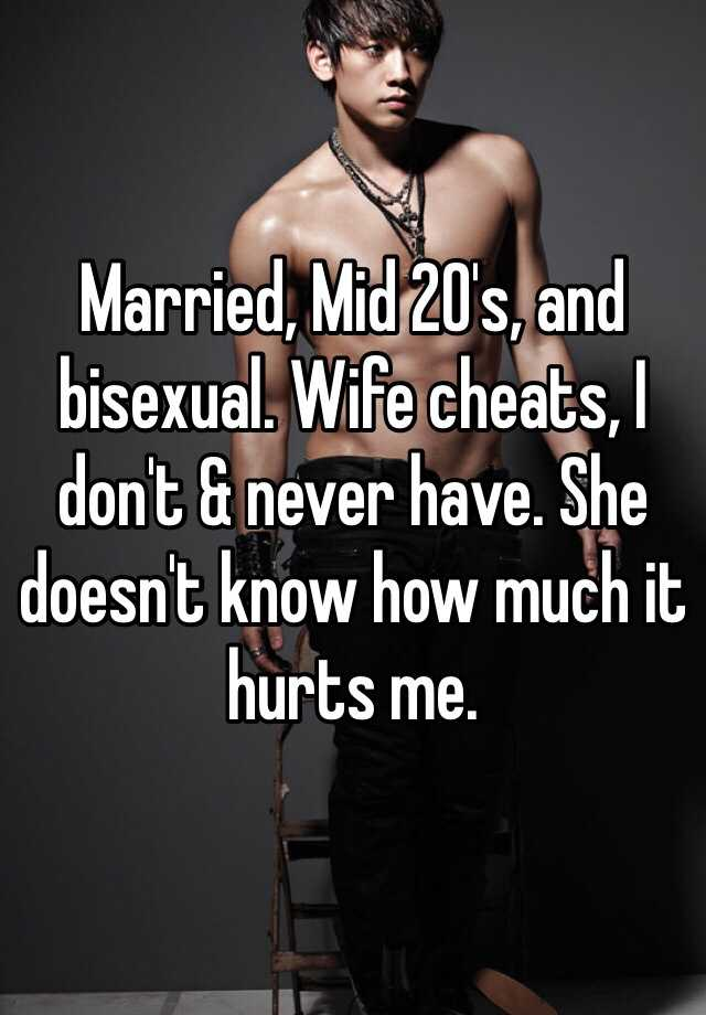 Married, Mid 20's, and bisexual. Wife cheats, I don't & never have. She doesn't know how much it hurts me.