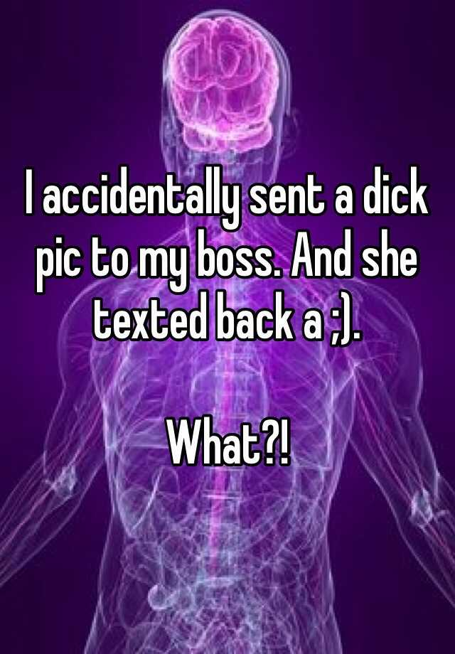 I accidentally sent a dick pic to my boss. And she texted back a ;).   What?!