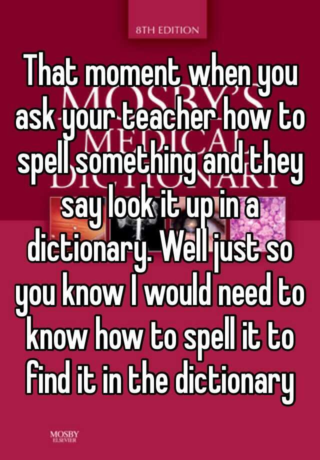 That moment when you ask your teacher how to spell something and they say look it up in a dictionary. Well just so you know I would need to know how to spell it to find it in the dictionary