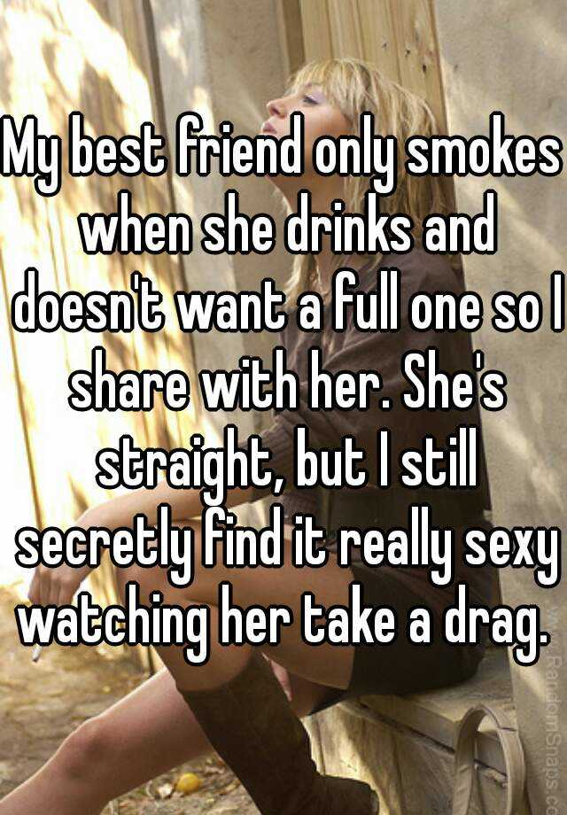 My best friend only smokes when she drinks and doesn't want a full one so I share with her. She's straight, but I still secretly find it really sexy watching her take a drag.