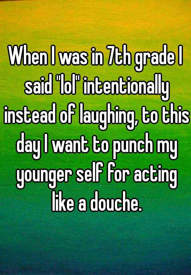 """When I was in 7th grade I said """"lol"""" intentionally instead of laughing, to this day I want to punch my younger self for acting like a douche."""