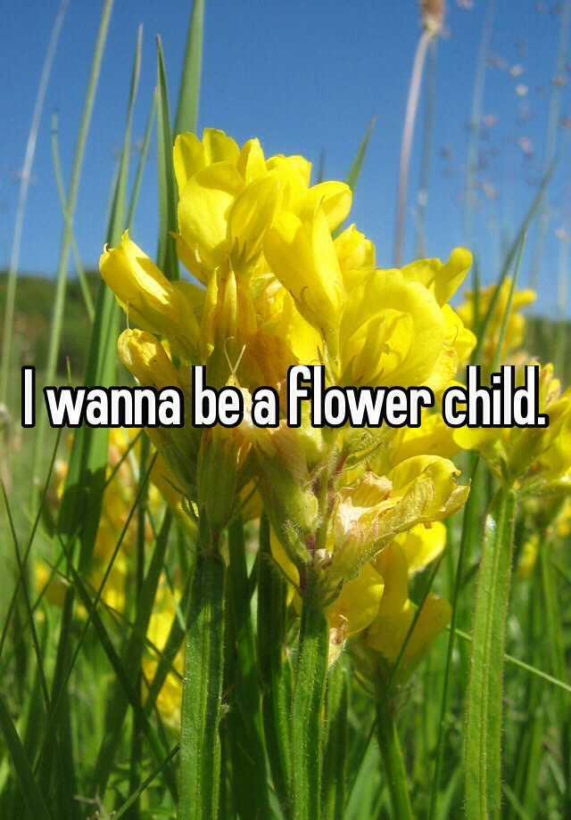I wanna be a flower child.