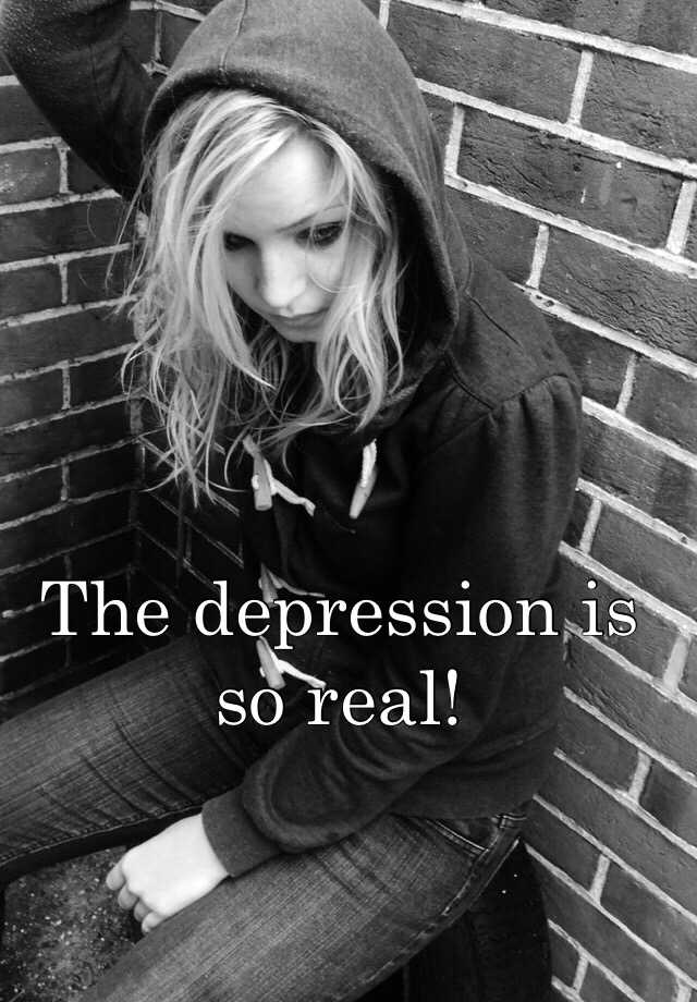 The depression is so real!