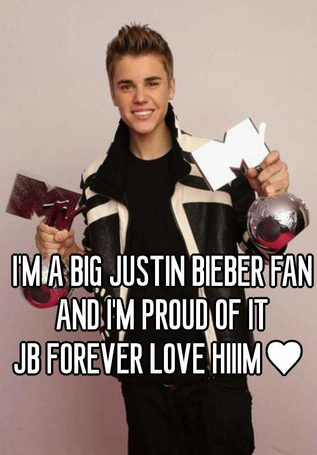 I'M A BIG JUSTIN BIEBER FAN AND I'M PROUD OF IT  JB FOREVER LOVE HIIIM♥