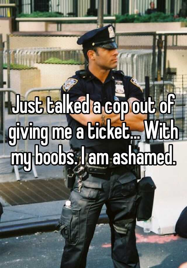 Just talked a cop out of giving me a ticket... With my boobs. I am ashamed.