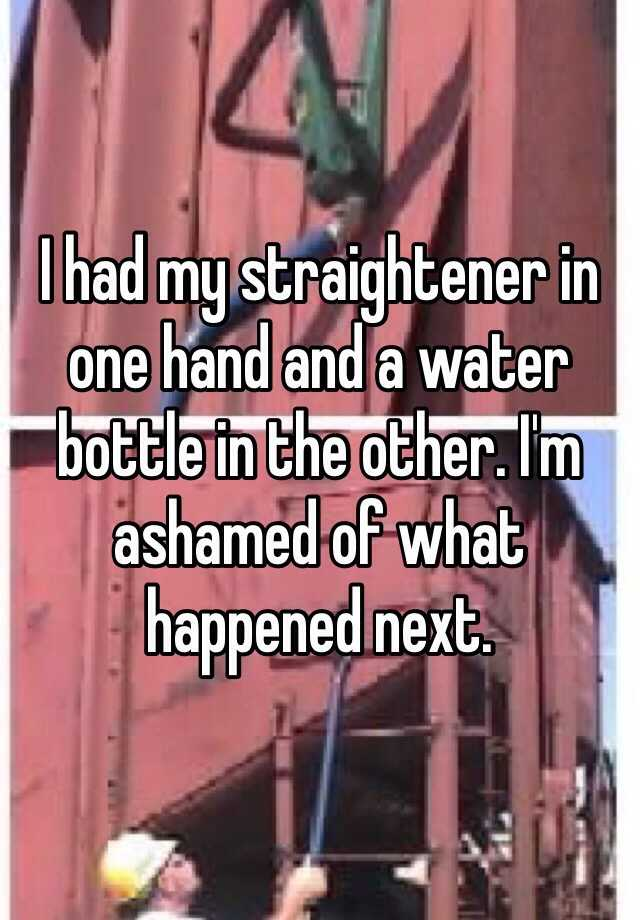 I had my straightener in one hand and a water bottle in the other. I'm ashamed of what happened next.