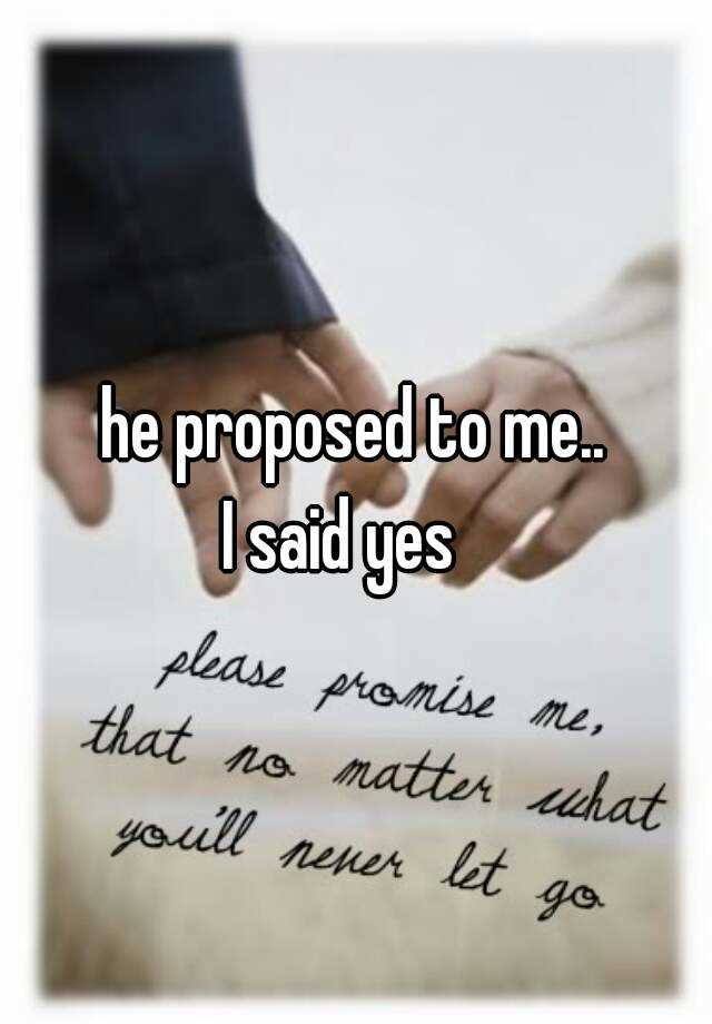 he proposed to me..  I said yes