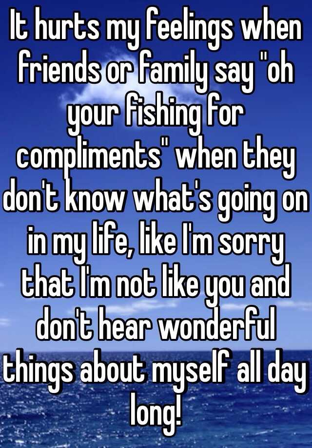 "It hurts my feelings when friends or family say ""oh your fishing for compliments"" when they don't know what's going on in my life, like I'm sorry that I'm not like you and don't hear wonderful things about myself all day long!"