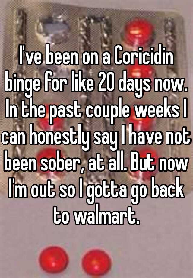 I've been on a Coricidin binge for like 20 days now. In the past couple weeks I can honestly say I have not been sober, at all. But now I'm out so I gotta go back to walmart.