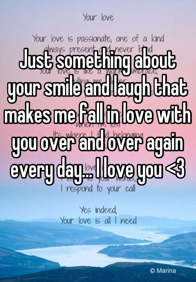 Just something about your smile and laugh that makes me fall in love with you over and over again every day... I love you <3